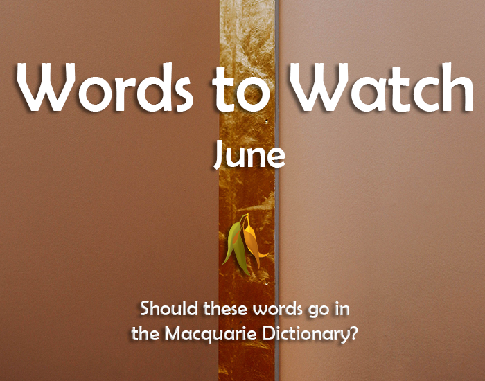 Image stating: Words to Watch June. Should these words go in the Macquarie Dictionary?