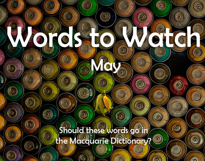 Image stating: Words to Watch May. Should these words go in the Macquarie Dictionary?
