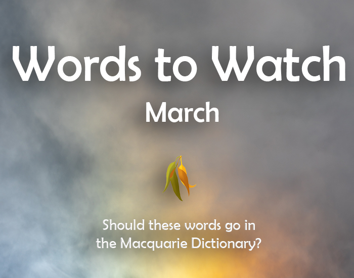 Image stating: Words to Watch March. Should these words go in the Macquarie Dictionary?