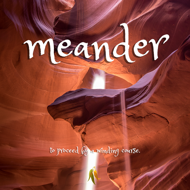 beautiful words - meander - to proceed by a winding course