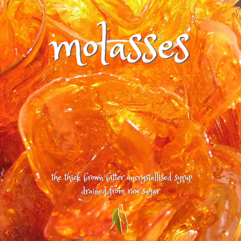 Beautiful words - molasses - the thick brown bitter uncrystallised syrup drained from raw sugar