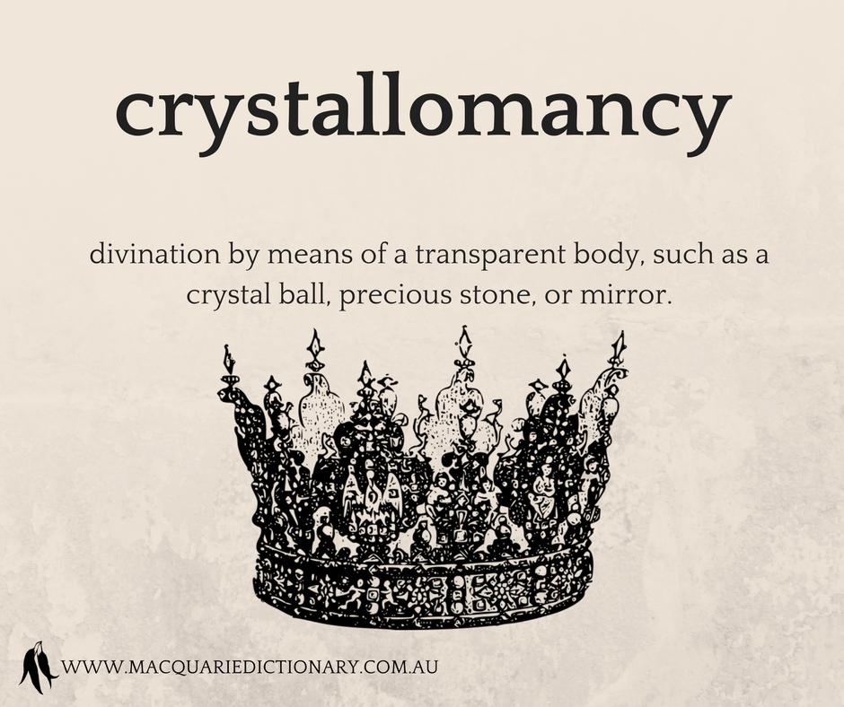 crystallomancy	divination by means of a transparent body, such as a crystal ball, precious stone, or mirror.