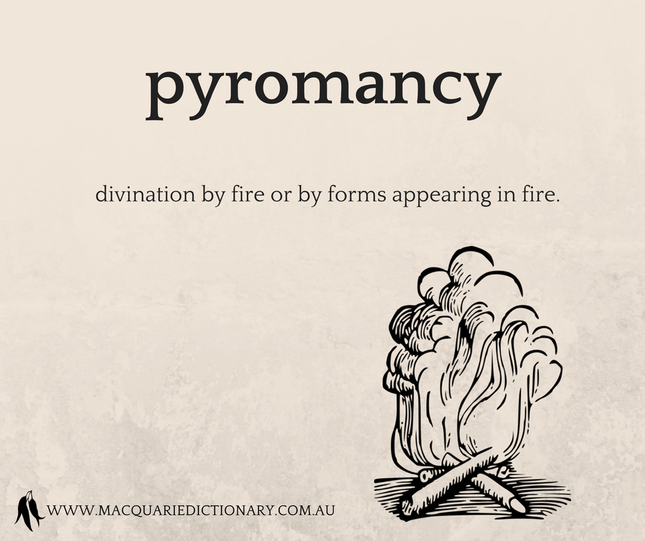 pyromancy	divination by fire or by forms appearing in fire.