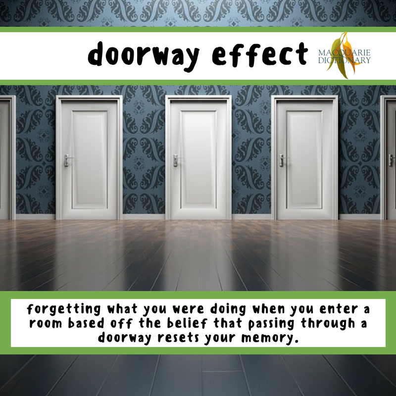 Macquarie Dictionary-doorway effect-forgetting what you were doing when you enter a room based off the belief that passing through a doorway resets your memory.