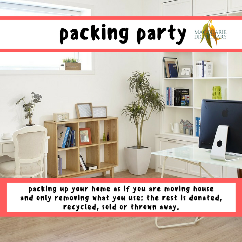 Macquarie Dictionary-packing party-packing up your home as if you are moving house and only removing what you use; the rest is donated, recycled, sold or thrown away.