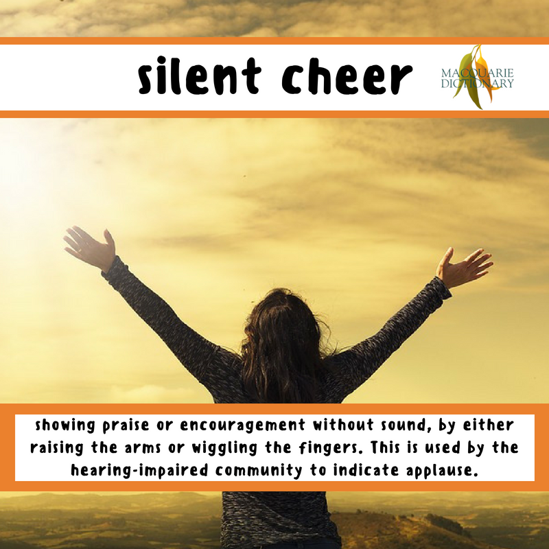 Macquarie Dictionary-silent cheer-showing praise or encouragement without sound, by either raising the arms or wiggling the fingers. This is used by the hearing-impaired community to indicate applause.