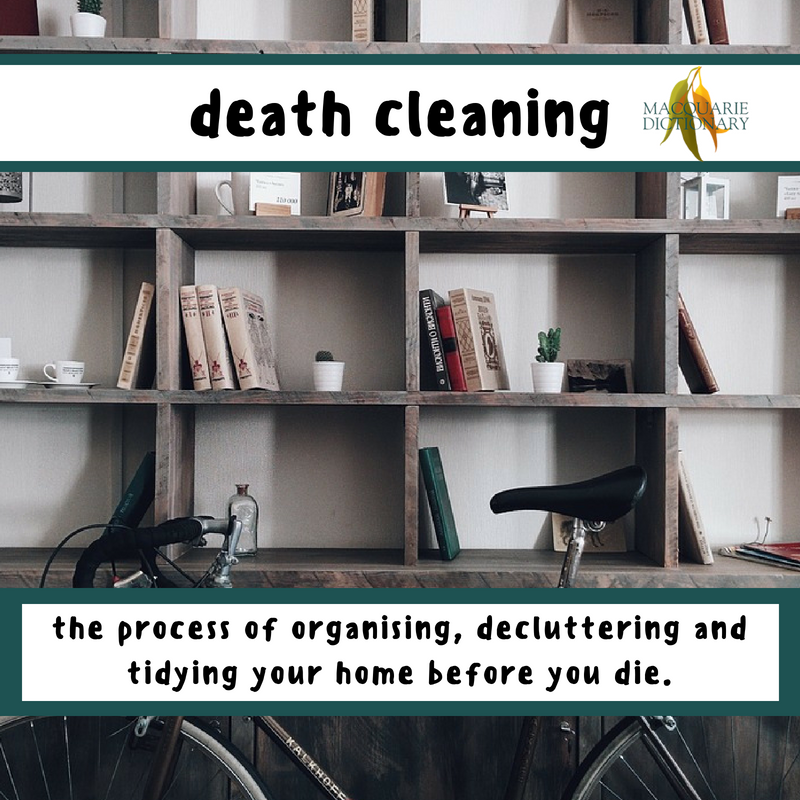 Macquarie Dictionary-death cleaning-the process of organising, decluttering and tidying your home before you die.