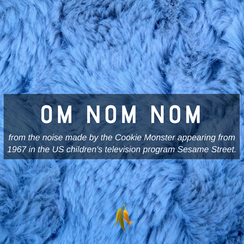 Macquarie Dictionary - om nom nom - from the noise made by the Cookie Monster appearing from 1967 in the US children's television program Sesame Street.
