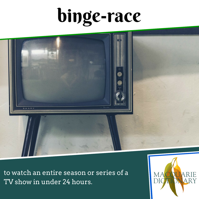 Macquarie Dictionary new words - binge race - to watch an entire season or series of a TV show in under 24 hours.