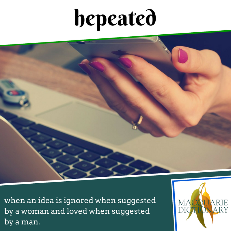 Macquarie Dictionary new words - hepeated - when an idea is ignored when suggested by a woman and loved when suggested by a man.