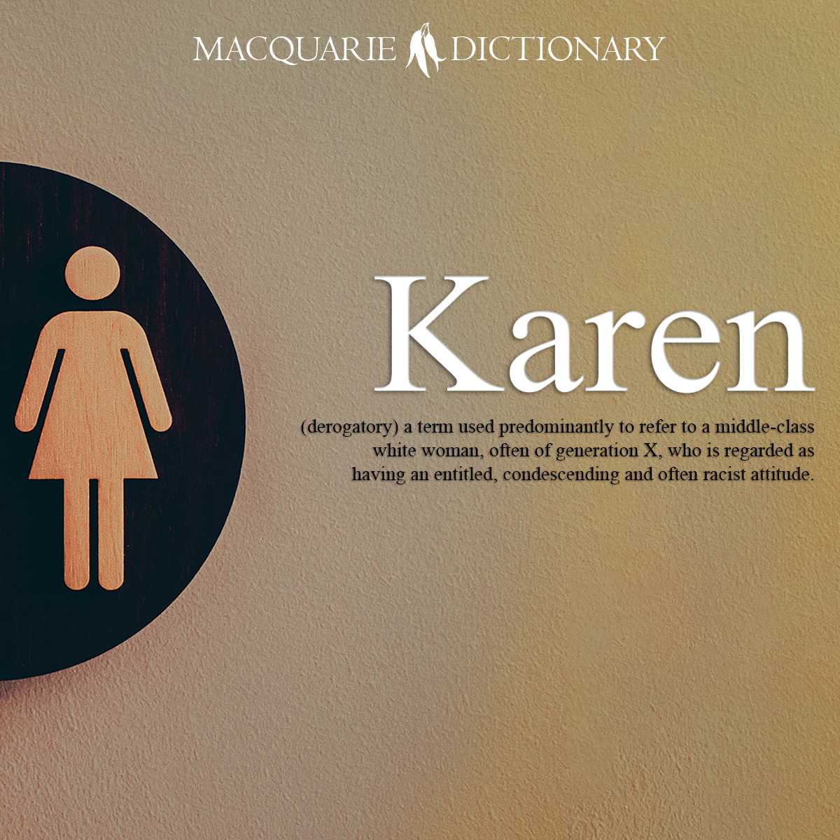 Karen - a term used predominantly to refer to a middle-class white woman, often of generation X, who is regarded as having an entitled, condescending and often racist attitude.