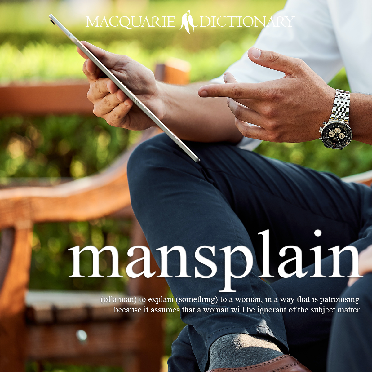 mainsplain - (of a man) to explain (something) to a woman, in a way that is patronising because it assumes that a woman will be ignorant of the subject matter.