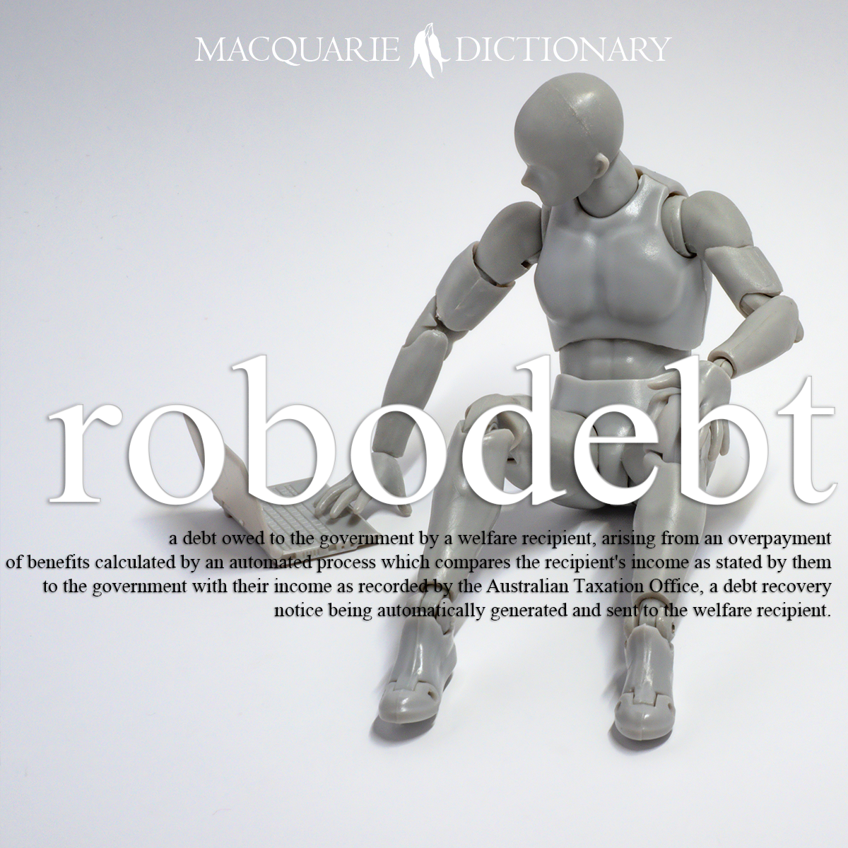 robodebt - a debt owed to the government by a present or past welfare recipient, arising from an overpayment of benefits calculated by an automated process which compares the recipient's income as stated by them to the government with their income as recorded by the taxation authority, a notice of discrepancy being automatically generated.