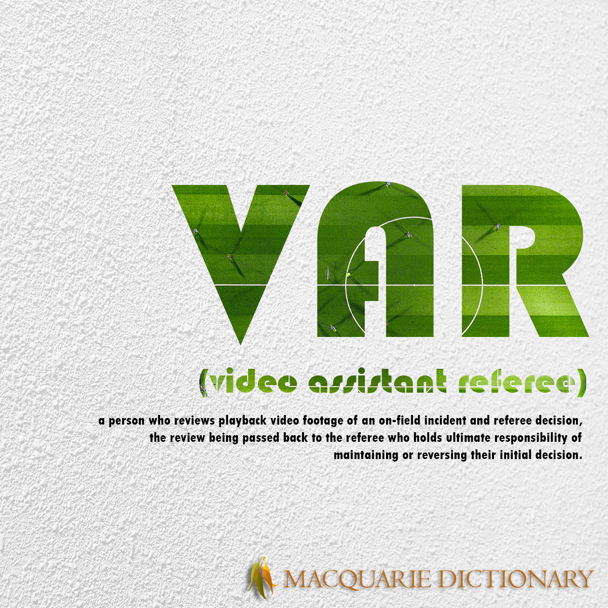 Image of Macquarie Dictionary Word of the Year - VAR - a person who reviews video footage of an on-field incident that resulted in a referee decision, the review being passed back to the referee who holds ultimate responsibility for maintaining or reversing their initial decision.