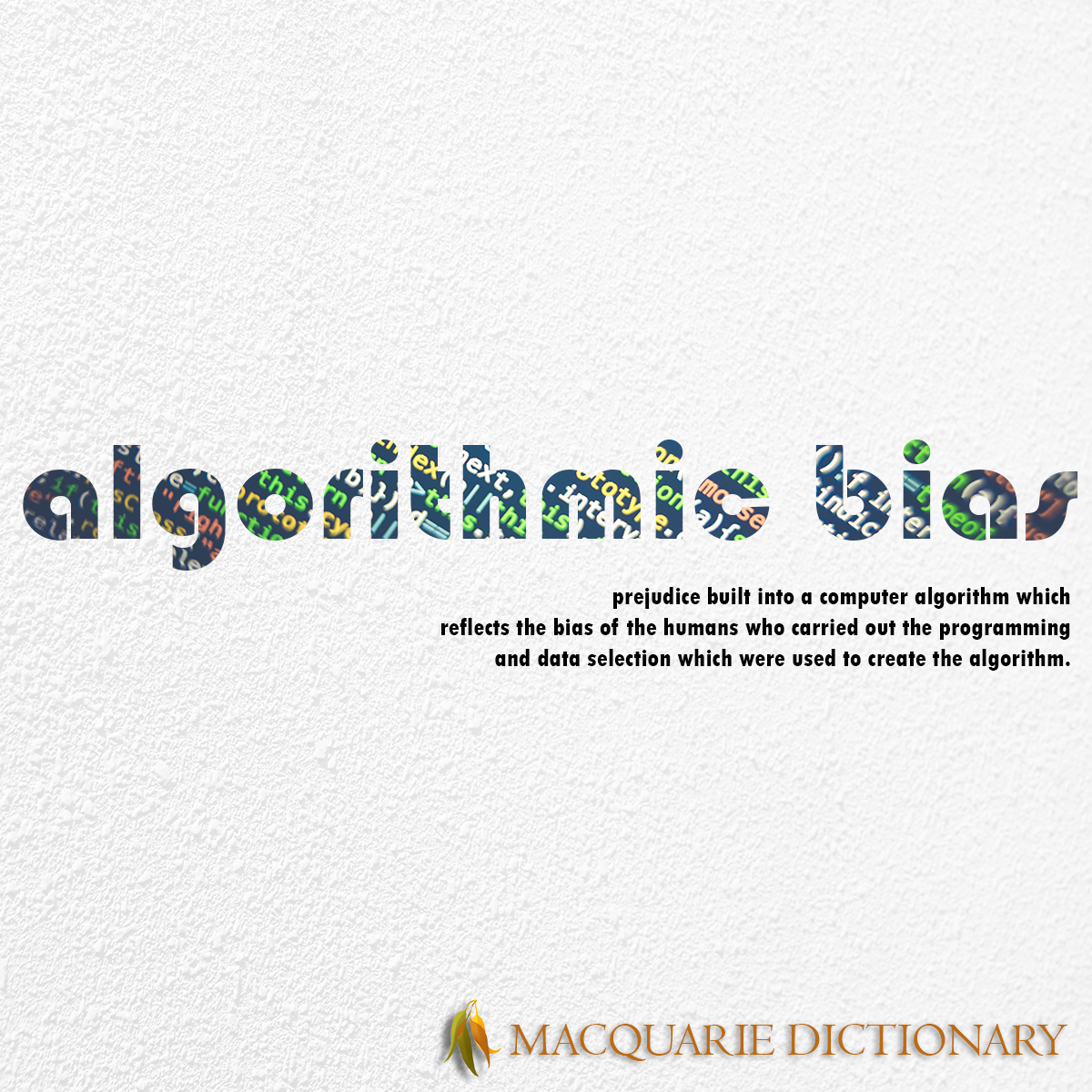 Image of Macquarie Dictionary Word of the Year - algorithmic bias - prejudice built into a computer algorithm which reflects the bias of the humans who carried out the programming and data selection which were used to create the algorithm.