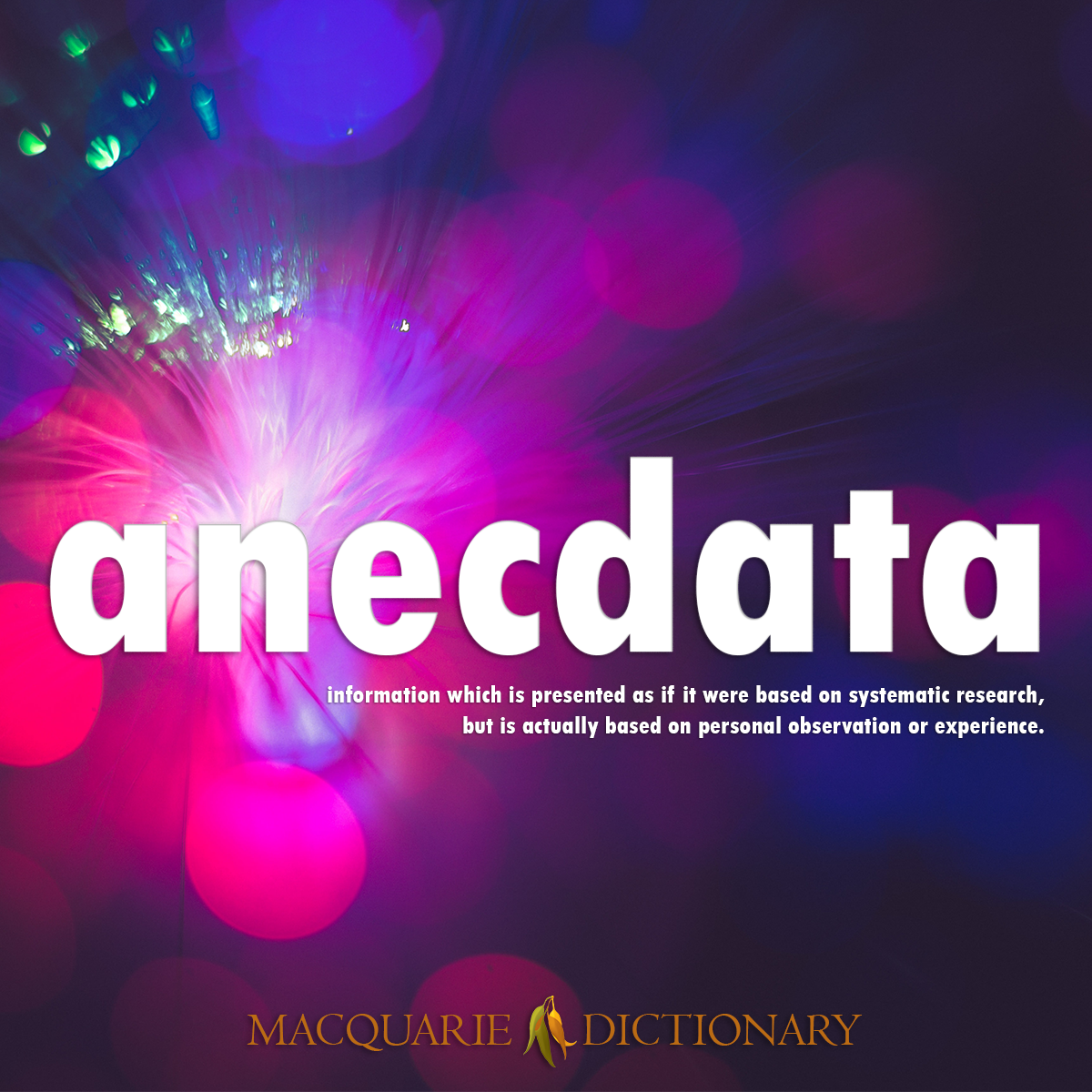 Image of Macquarie Dictionary Word of the Year - anecdata - information which is presented as if it were based on systematic research, but is actually based on personal observation or experience.