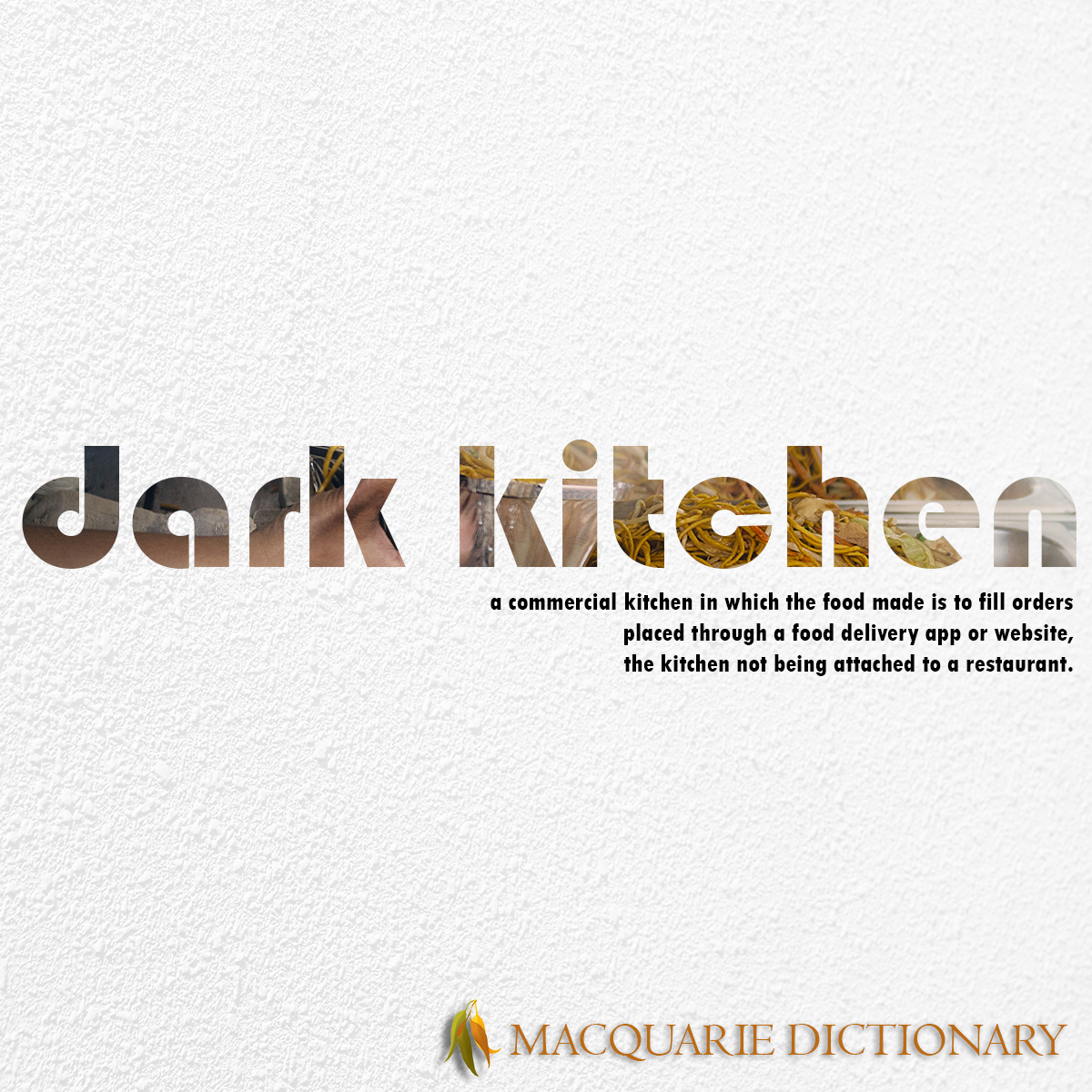 Image of Macquarie Dictionary Word of the Year - dark kitchen - a commercial kitchen in which the food made is to fill orders placed through a food delivery app or website, the kitchen not being attached to a restaurant.