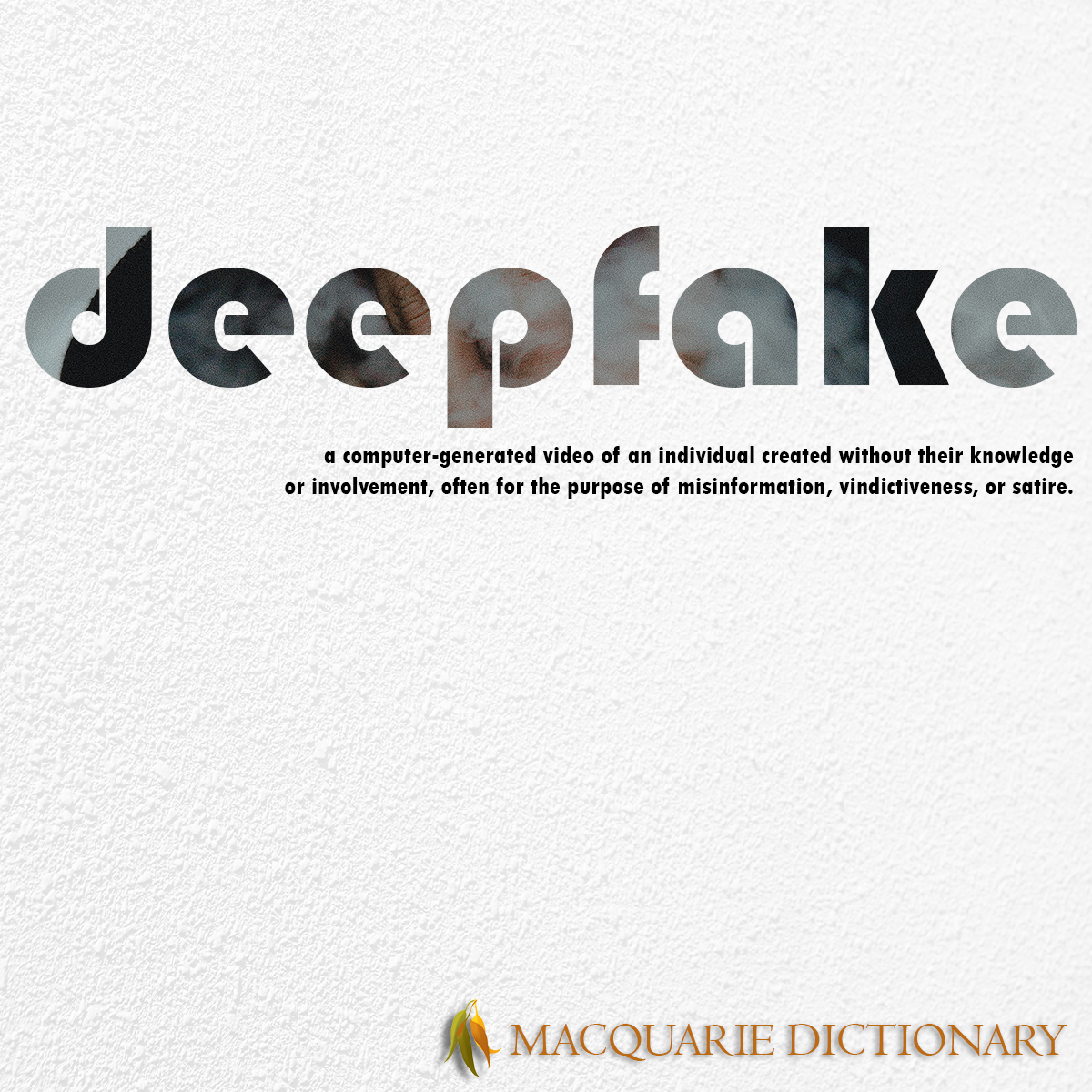 Image of Macquarie Dictionary Word of the Year - deepfake - a video of a computer-generated likeness of an individual, created using deep learning without the individual's knowledge, often for the purpose of misinformation, vindictiveness, or satire.