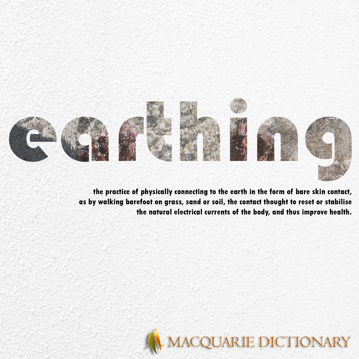 Image of Macquarie Dictionary Word of the Year - earthing - the practice of physically connecting to the earth in the form of bare skin contact, as by walking barefoot on grass, sand or soil, the contact thought to reset or stabilise the natural electrical currents of the body, and thus improve health.