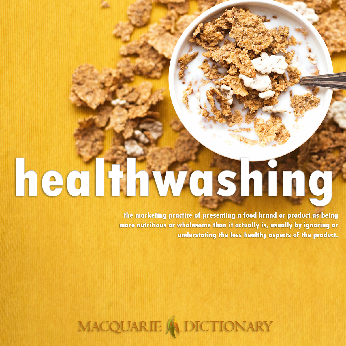 Image of Macquarie Dictionary Word of the Year healthwashing the marketing practice of presenting a food brand or product as being more nutritious or wholesome than it actually is, usually by ignoring or understating the less healthy aspects of the product.