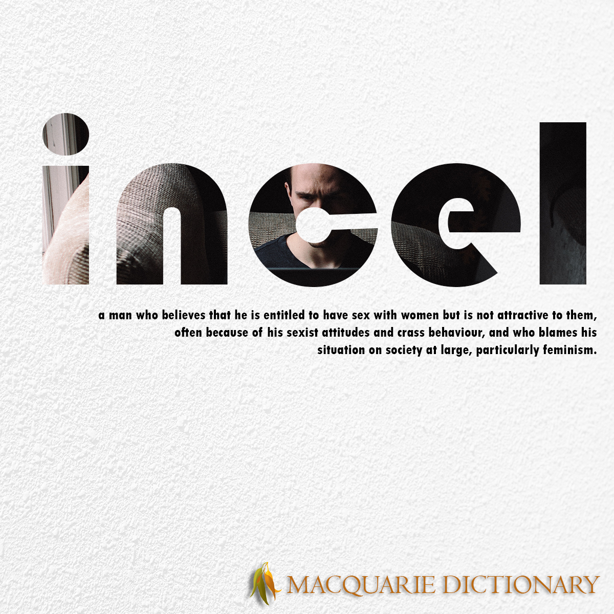 Image of Macquarie Dictionary Word of the Year - incel - a man who believes that he is entitled to have sex with women but is not attractive to them, often because of his sexist attitudes and crass behaviour, and who blames his situation on society at large, particularly feminism.