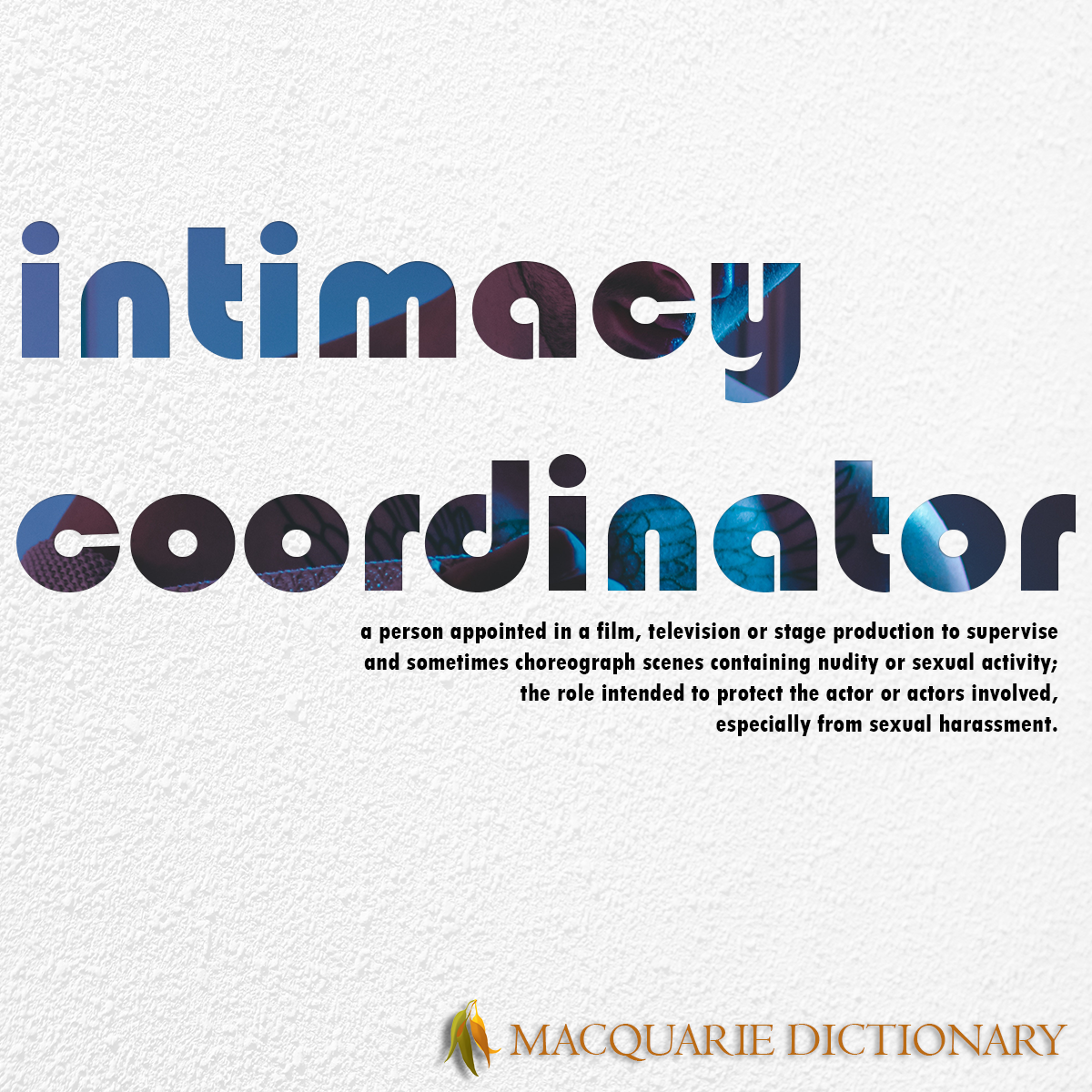 Image of Macquarie Dictionary Word of the Year - intimacy coordinator - a person appointed in a film, television or stage production to supervise and sometimes choreograph scenes containing nudity or sexual activity, the role intended to protect the actor or actors involved, especially from sexual harassment.
