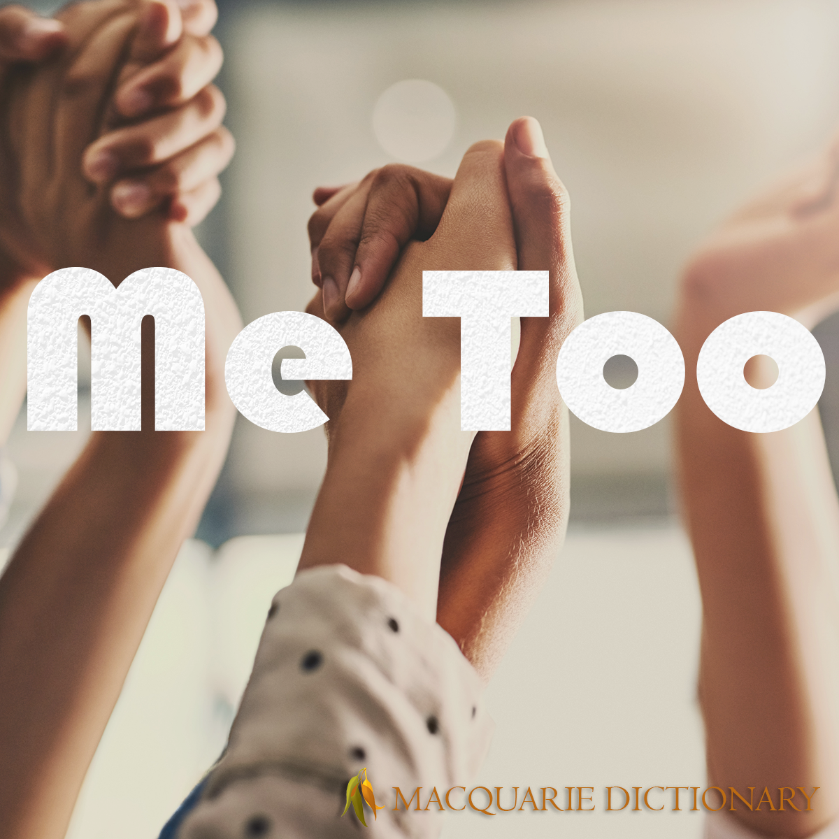 Image of Macquarie Dictionary Word of the Year - me too - of or relating to an accusation of sexual harassment or sexual assault, especially as having occurred at some time in the past and which has since remained undisclosed.