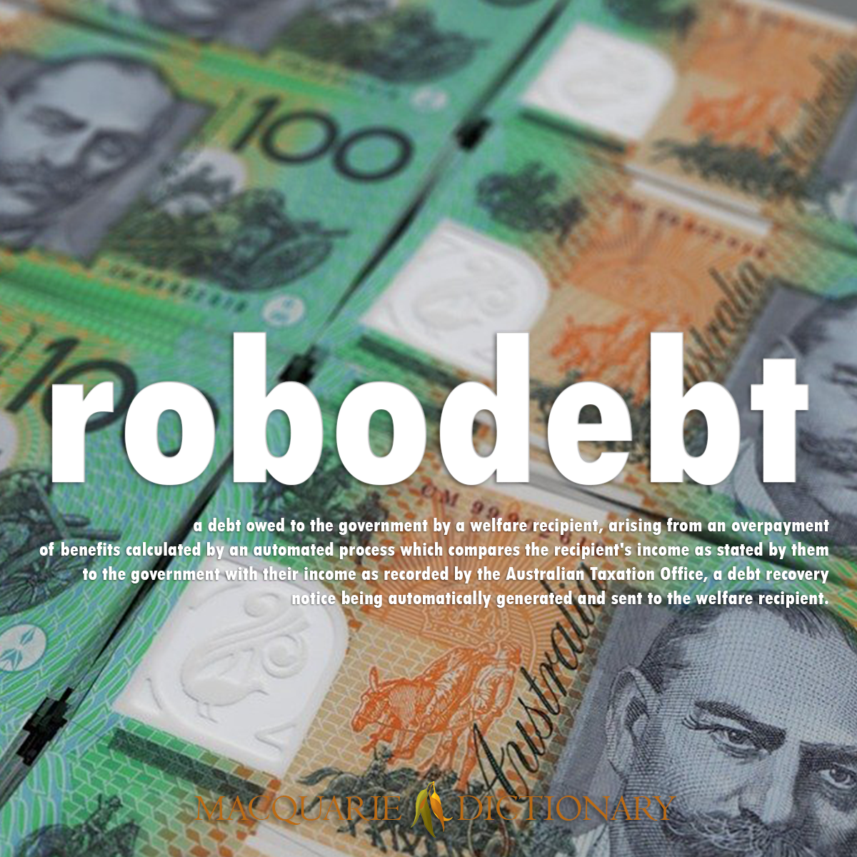 Image of Macquarie Dictionary Word of the Year robodebt a debt owed to the government by a welfare recipient, arising from an overpayment of benefits calculated by an automated process which compares the recipient's income as stated by them to the government with their income as recorded by the Australian Taxation Office, a debt recovery notice being automatically generated and sent to the welfare recipient.