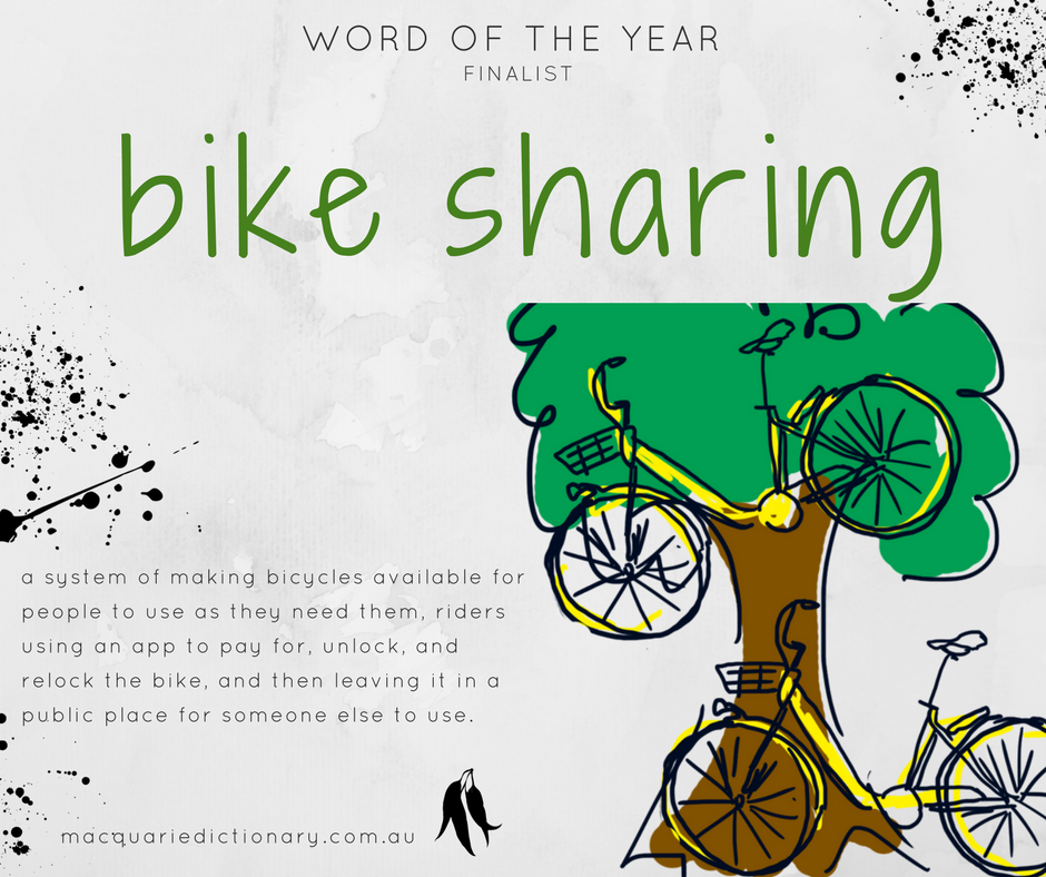 Macquarie Dictionary Word of the Year 2017 - bike sharing - a system of making bicycles available for people to use as they need them, riders using an app to pay for, unlock, and relock the bike, and then leaving it in a public place for someone else to use.