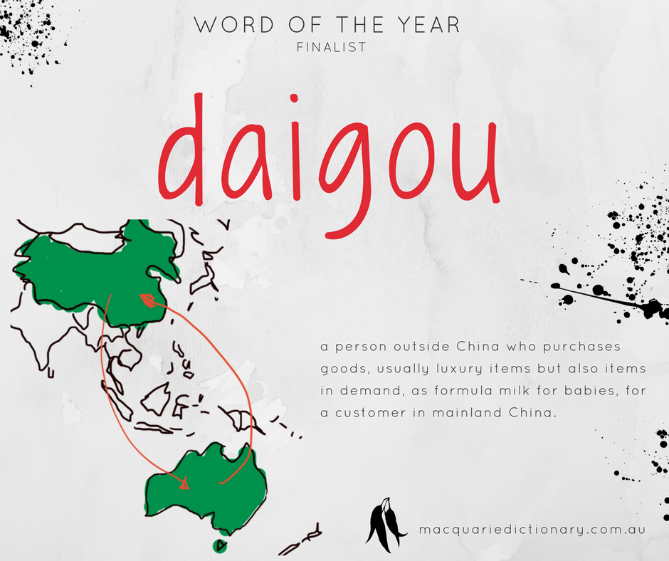 Macquarie Dictionary Word of the Year 2017 - daigou - a person outside China who purchases goods, usually luxury items but also items in demand, as formula milk for babies, for a customer in mainland China.
