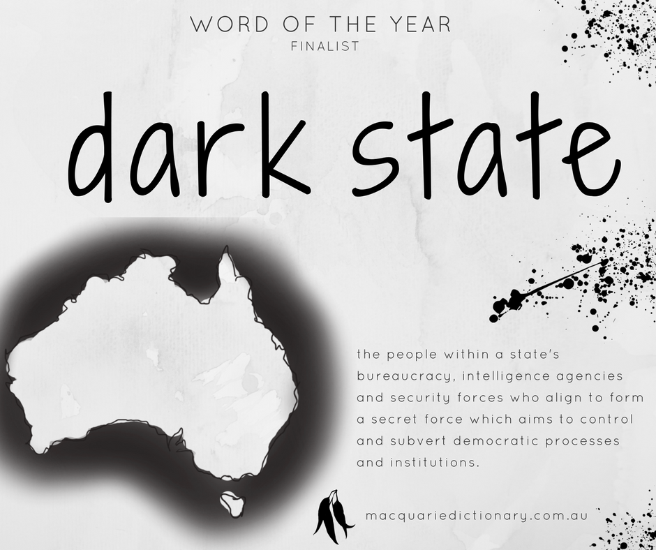Macquarie Dictionary Word of the Year 2017 - dark state - the people within a state's bureaucracy, intelligence agencies and security forces who align to form a secret force which aims to control and subvert democratic processes and institutions.