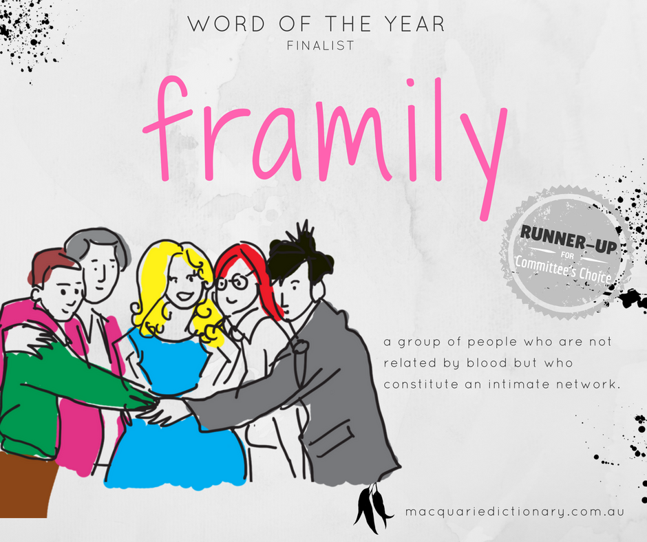 Macquarie Dictionary Word of the Year 2017 - framily - a group of people who are not related by blood but who constitute an intimate network.