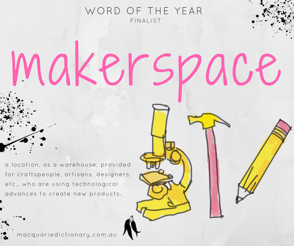 Macquarie Dictionary Word of the Year 2017 - makerspace - a location, as a warehouse, provided for craftspeople, artisans, designers, etc., who are using technological advances to create new products.