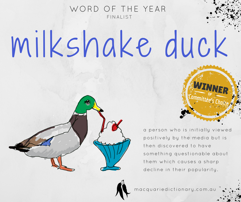Macquarie Dictionary Word of the Year 2017 - milkshake duck - a person who is initially viewed positively by the media but is then discovered to have something questionable about them which causes a sharp decline in their popularity.