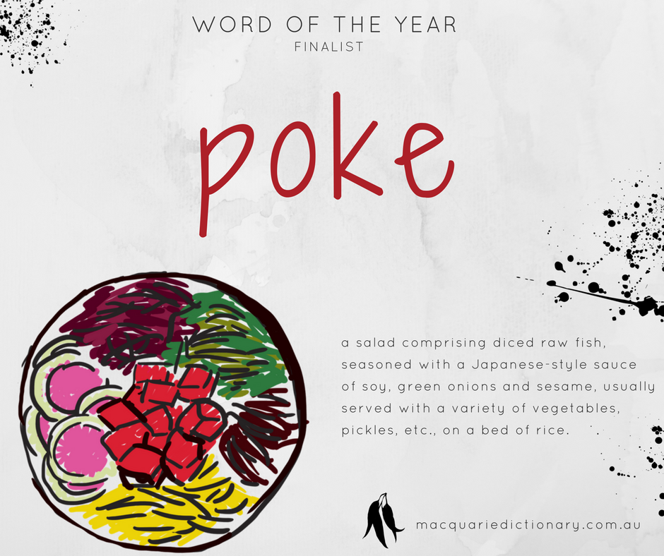 Macquarie Dictionary Word of the Year 2017 - poke - a salad comprising diced raw fish, seasoned with a Japanese-style sauce of soy, green onions and sesame, usually served with a variety of vegetables, pickles, etc., on a bed of rice.