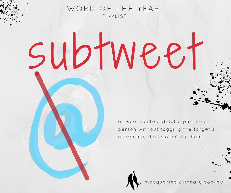 Macquarie Dictionary Word of the Year 2017 - subtweet - a tweet posted about a particular person without tagging the target's username, thus excluding them.