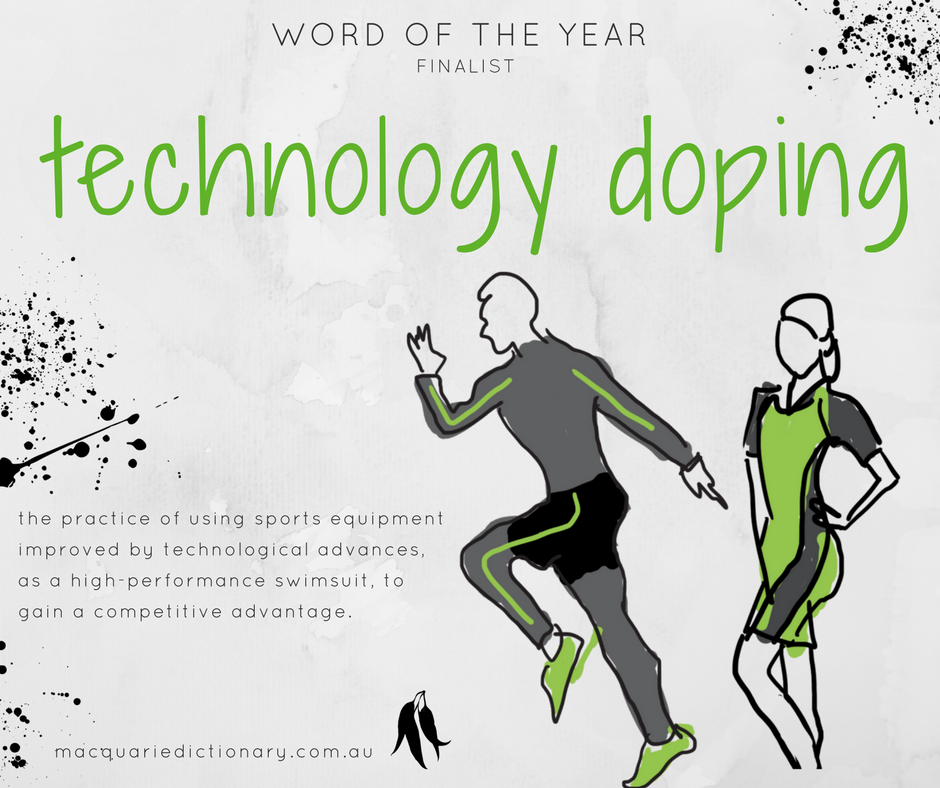 Macquarie Dictionary Word of the Year 2017 - technology doping - the practice of using sports equipment improved by technological advances, as a high-performance swimsuit, to gain a competitive advantage.