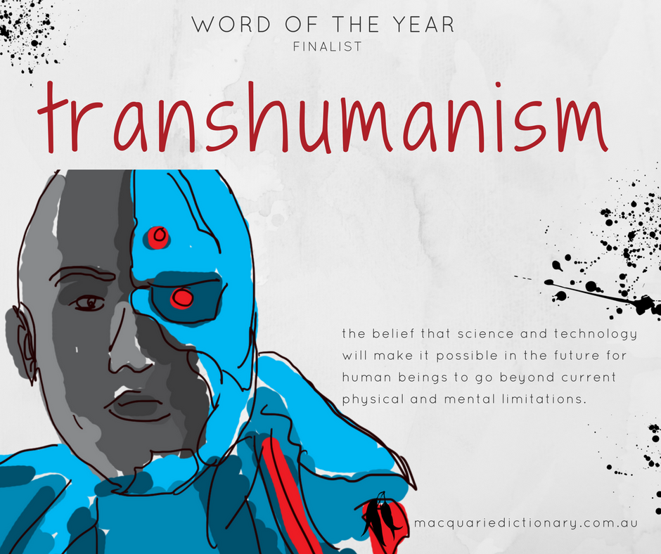 Macquarie Dictionary Word of the Year 2017 - transhumanism - the belief that science and technology will make it possible in the future for human beings to go beyond current physical and mental limitations.