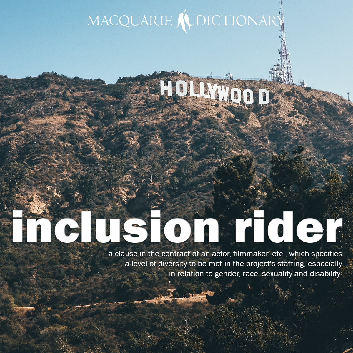 inclusion rider - a clause in the contract of an actor, filmmaker, etc., which specifies a level of diversity to be met in the project's staffing, especially in relation to gender, race, sexuality and disability.