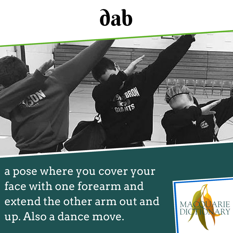 Macquarie Dictionary - dab - a hand movement where you cover you face with you elbow and extend your other arm out in the same direction. This is also a dance move.