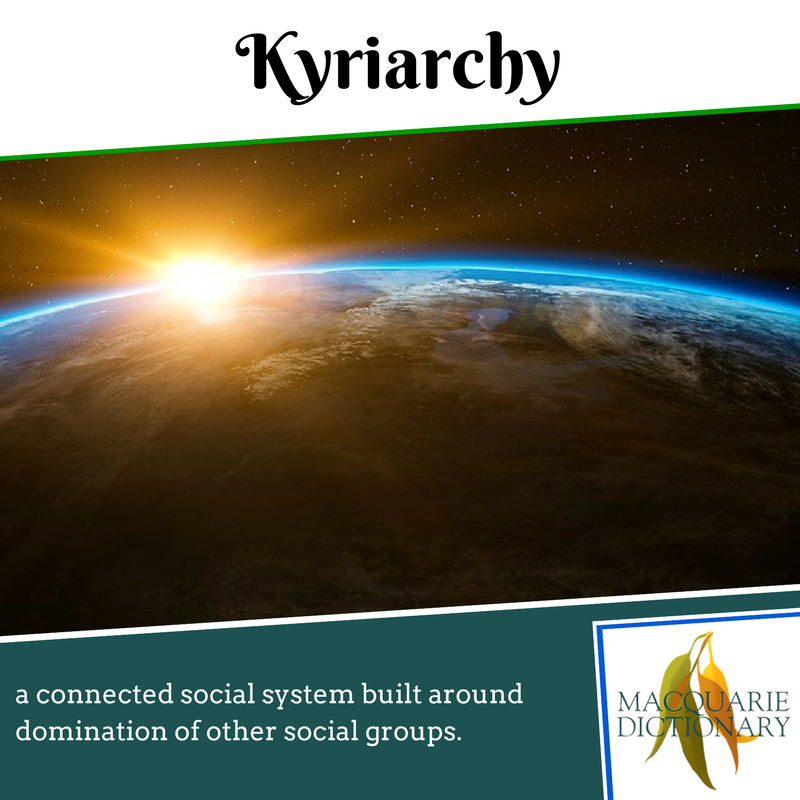 Macquarie Dictionary new words - Kyriarchy - a connected social system built around domination of other social groups.