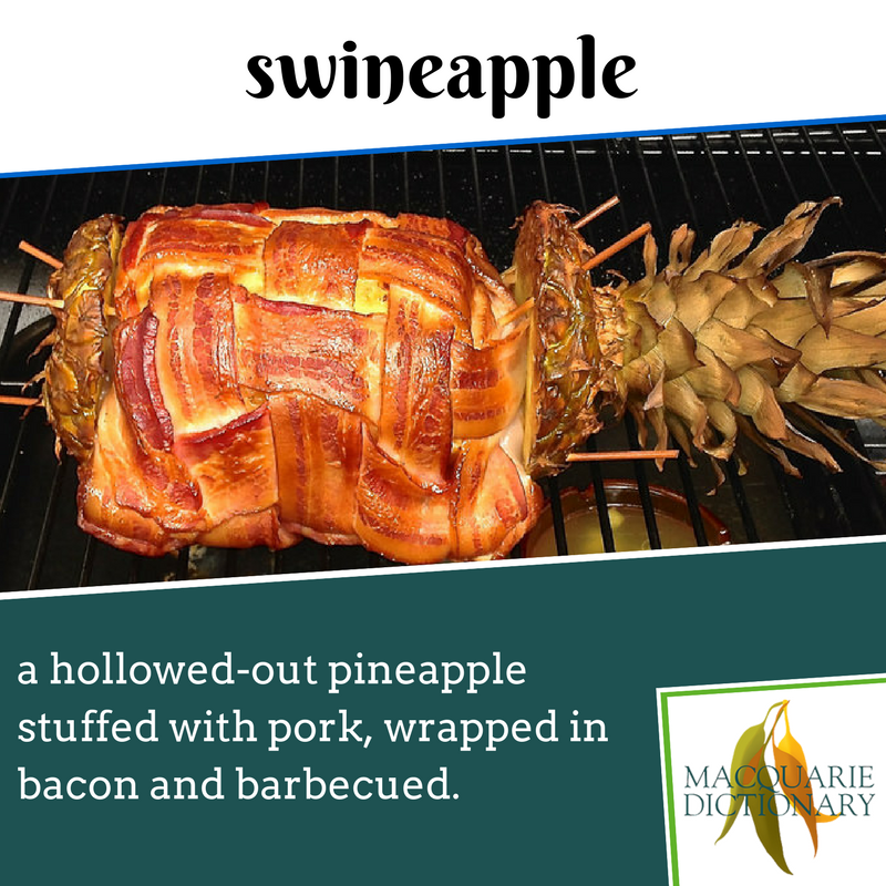 Macquarie Dictionary new words - swineapple - a hollowed-out pineapple stuffed with pork, wrapped in bacon and barbecued.