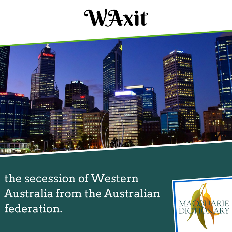 Macquarie Dictionary new words - WAxit - the secession of Western Australia from the Australian federation.