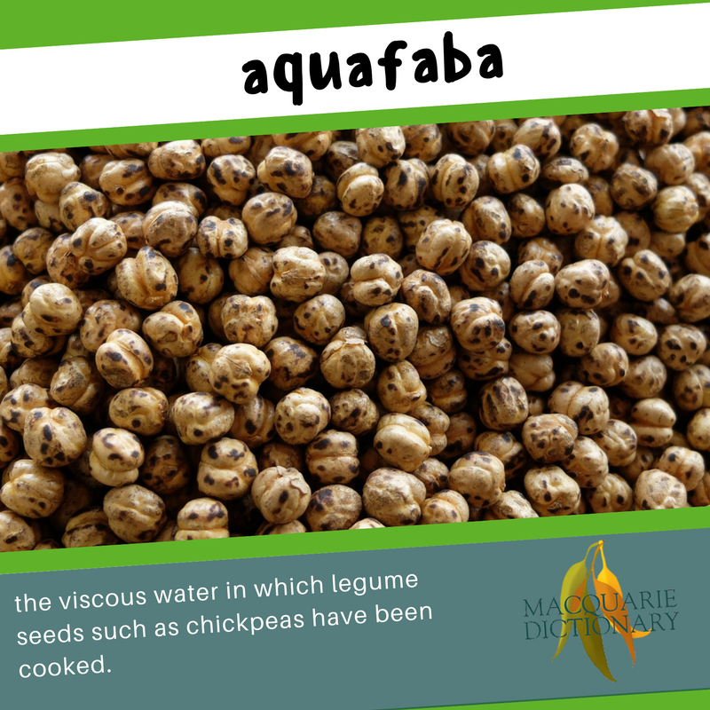 Macquarie Dictionary new words - aquafaba - the viscous water in which legume seeds such as chickpeas have been cooked.