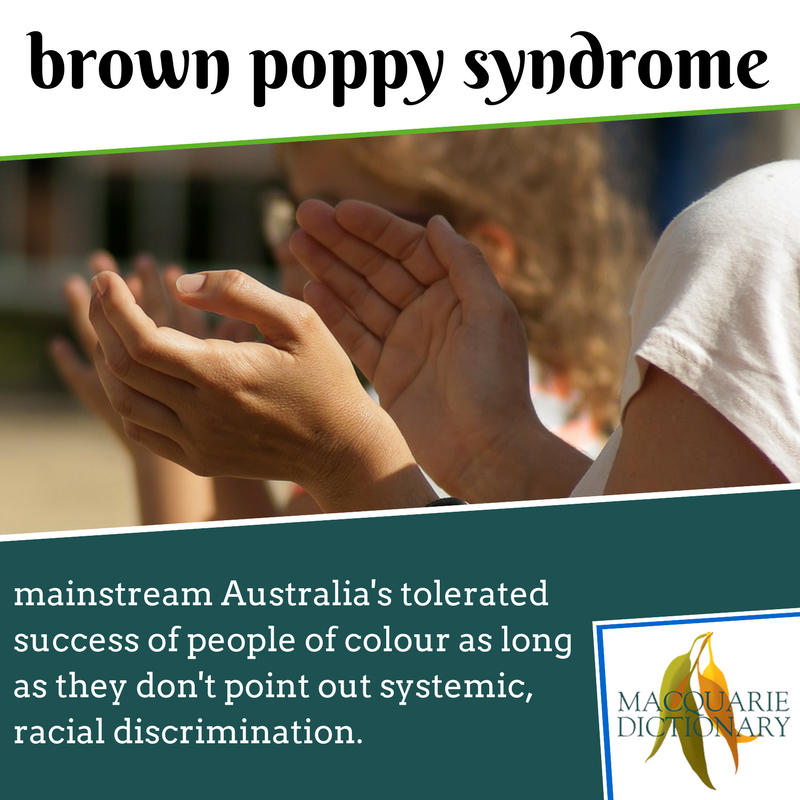 Macquarie Dictionary new words - brown poppy syndrome - mainstream Australia's tolerated success of people of colour as long as they don't point out systemic, racial discrimination.