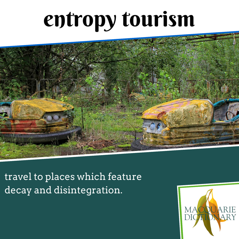 Macquarie Dictionary new words - entropy tourism - travel to places which feature decay and disintegration