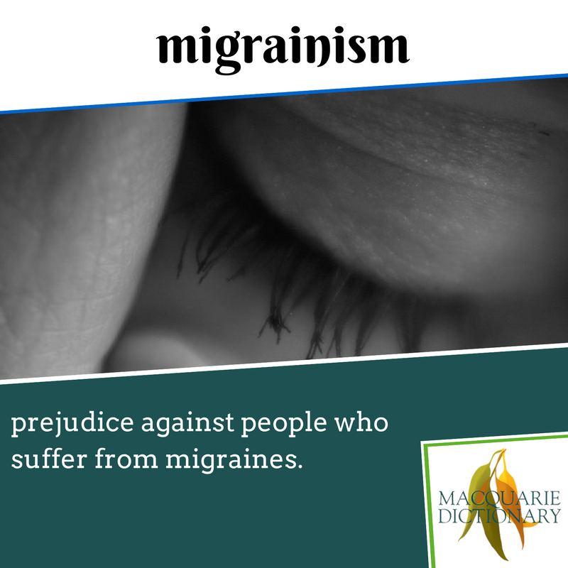 Macquarie Dictionary new words - migrainism - prejudice against people who suffer from migraines.