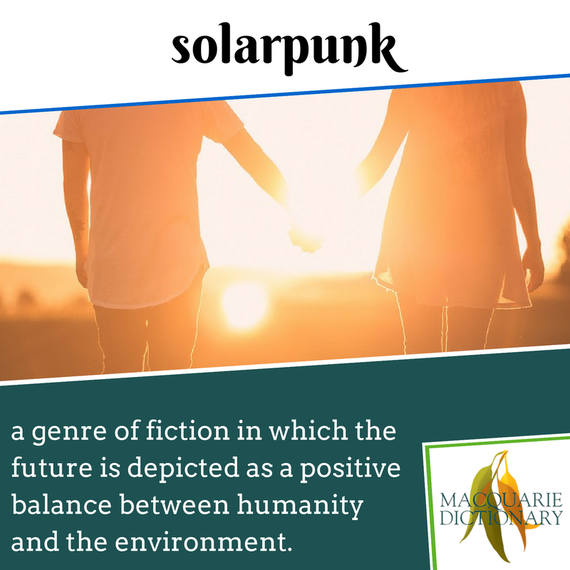 Macquarie Dictionary new words - solarpunk - a genre of fiction in which the future is depicted as a positive balance between humanity and the environment.