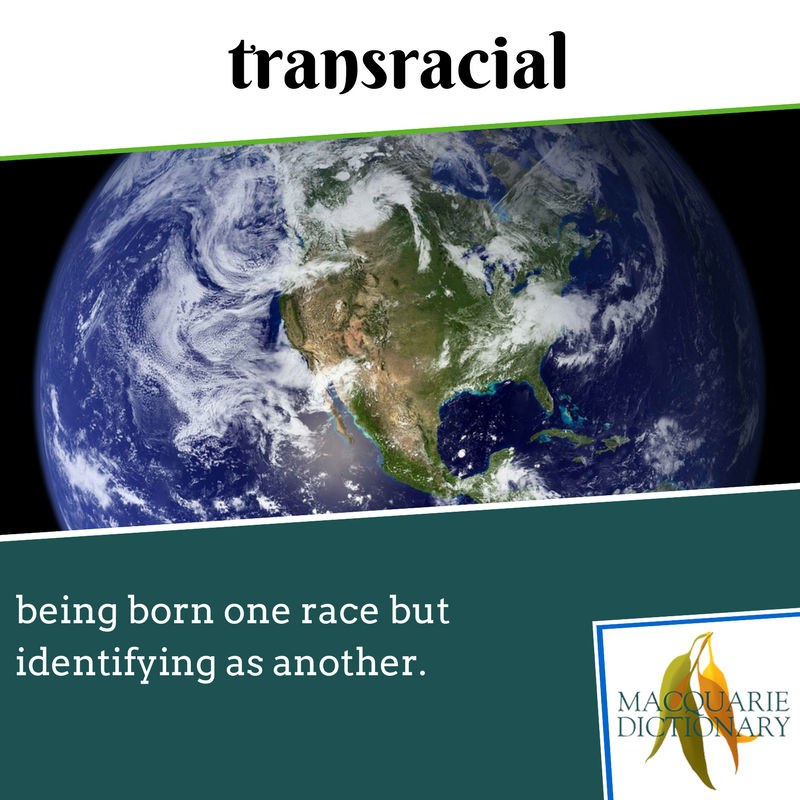 Macquarie Dictionary new words - transracial - being born one race but identifying as another.