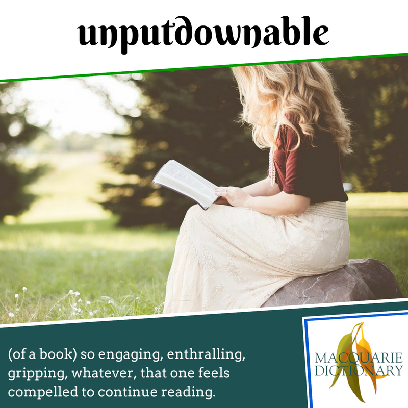 Macquarie Dictionary new words - unputdownable - (of a book) so engaging, enthralling, gripping, whatever, that one feels compelled to continue reading